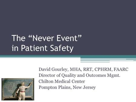 "The ""Never Event"" in Patient Safety David Gourley, MHA, RRT, CPHRM, FAARC Director of Quality and Outcomes Mgmt. Chilton Medical Center Pompton Plains,"