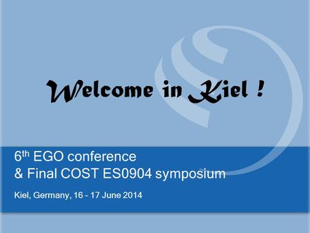 6 th EGO conference & Final COST ES0904 symposium Kiel, Germany, 16 – 17 June 2014 Welcome in Kiel !
