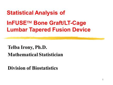 1 Telba Irony, Ph.D. Mathematical Statistician Division of Biostatistics Statistical Analysis of InFUSE  Bone Graft/LT-Cage Lumbar Tapered Fusion Device.