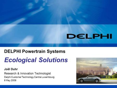 DELPHI Powertrain Systems Joël Duhr Research & Innovation Technologist Delphi Customer Technology Centre Luxembourg 8 May 2008 Ecological Solutions.