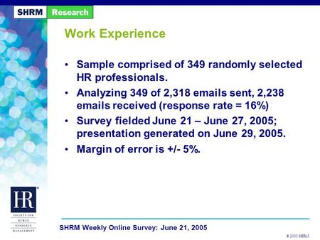 © 2005 SHRM SHRM Weekly Online Survey: June 21, 2005 Work Experience Sample comprised of 349 randomly selected HR professionals. Analyzing 349 of 2,318.