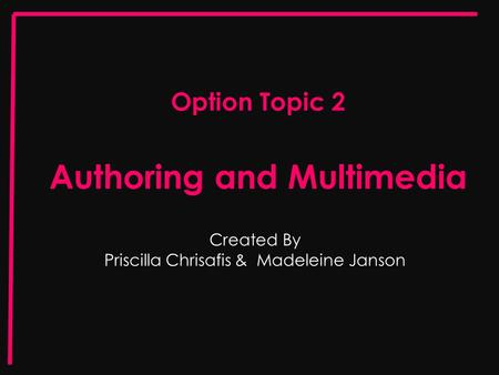Option Topic 2 Authoring and Multimedia Created By Priscilla Chrisafis & Madeleine Janson.