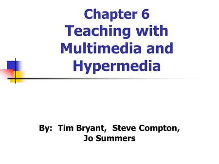 Chapter 6 Teaching with Multimedia and Hypermedia By: Tim Bryant, Steve Compton, Jo Summers.
