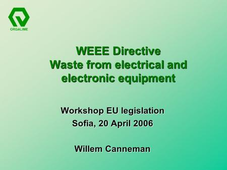 WEEE Directive Waste from electrical and electronic equipment Workshop EU legislation Sofia, 20 April 2006 Willem Canneman.