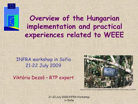 21-22 July 2009 INFRA Workshop in Sofia Overview of the Hungarian implementation and practical experiences related to WEEE INFRA workshop in Sofia 21-22.