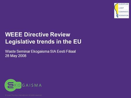 © Grant Thornton International. All rights reserved. WEEE Directive Review Legislative trends in the EU Waste Seminar Ekogaisma SIA Eesti Filiaal 28 May.