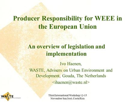 Third International Workshop 12-15 November San José, Costa Rica Producer Responsibility for WEEE in the European Union An overview of legislation and.