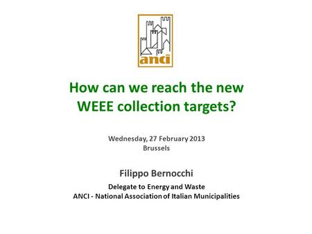 1 How can we reach the new WEEE collection targets? Wednesday, 27 February 2013 Brussels Filippo Bernocchi Delegate to Energy and Waste ANCI - National.
