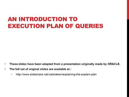 AN INTRODUCTION TO EXECUTION PLAN OF QUERIES These slides have been adapted from a presentation originally made by ORACLE. The full set of original slides.