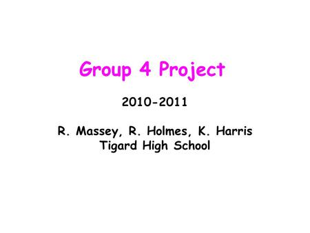 Group 4 Project 2010-2011 R. Massey, R. Holmes, K. Harris Tigard High School.