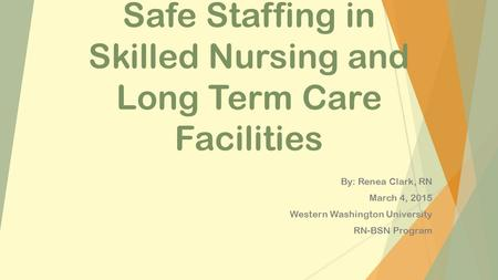 Safe Staffing in Skilled Nursing and Long Term Care Facilities By: Renea Clark, RN March 4, 2015 Western Washington University RN-BSN Program.