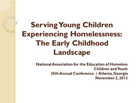 Serving Young Children Experiencing Homelessness: The Early Childhood Landscape National Association for the Education of Homeless Children and Youth 25th.