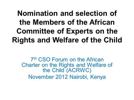 Nomination and selection of the Members of the African Committee of Experts on the Rights and Welfare of the Child 7 th CSO Forum on the African Charter.