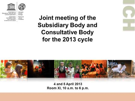 ICH Joint meeting of the Subsidiary Body and Consultative Body for the 2013 cycle 4 and 5 April 2013 Room XI, 10 a.m. to 6 p.m.