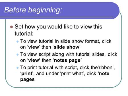 Before beginning: Set how you would like to view this tutorial: To view tutorial in slide show format, click on 'view' then 'slide show' To view script.