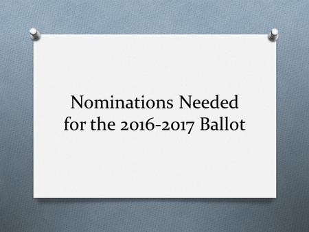 Nominations Needed for the 2016-2017 Ballot. All Potential Candidates Must Meet the Following: O Held membership in the state and national associations.