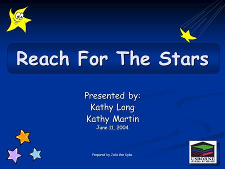 Presented by: Kathy Long Kathy Martin June 11, 2004 Reach For The Stars Prepared by Julie Van Dyke.