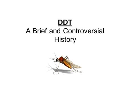DDT A Brief and Controversial History. In the Beginning… Who: Paul Muller, a Swiss chemist Where: J.R. Geigy company in Switzerland When: 1930s What: