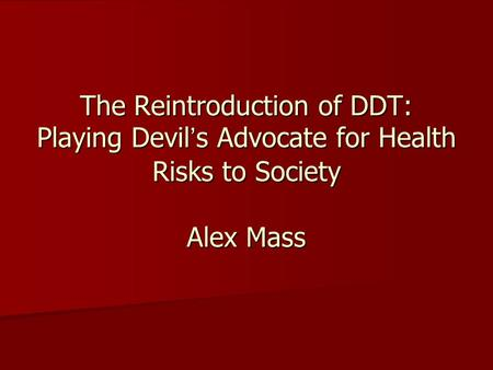The Reintroduction of DDT: Playing Devil's Advocate for Health Risks to Society Alex Mass.