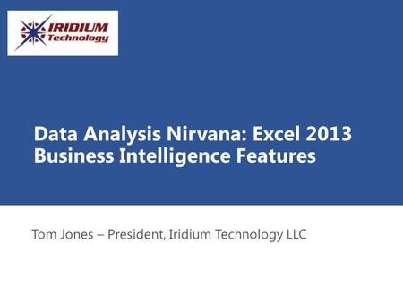 Data Analysis Nirvana: Excel 2013 Business Intelligence Features Tom Jones – President, Iridium Technology LLC.
