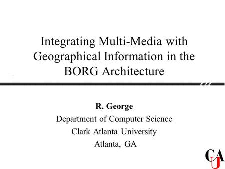 Integrating Multi-Media with Geographical Information in the BORG Architecture R. George Department of Computer Science Clark Atlanta University Atlanta,