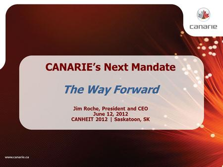 CANARIE's Next Mandate The Way Forward Jim Roche, President and CEO June 12, 2012 CANHEIT 2012 | Saskatoon, SK www.canarie.ca.
