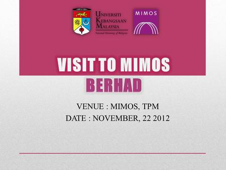 VENUE : MIMOS, TPM DATE : NOVEMBER, 22 2012. MIMOS Berhad  Malaysian Institute of Microelectronics System  Government-owned company  World-Class facilities.