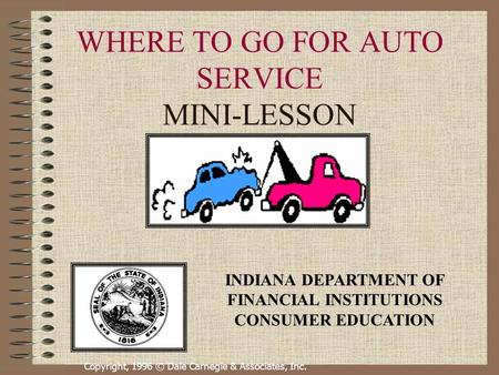Copyright, 1996 © Dale Carnegie & Associates, Inc. WHERE TO GO FOR AUTO SERVICE MINI-LESSON INDIANA DEPARTMENT OF FINANCIAL INSTITUTIONS CONSUMER EDUCATION.