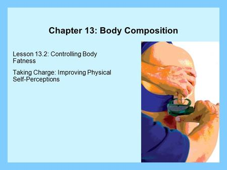 Chapter 13: Body Composition Lesson 13.2: Controlling Body Fatness Taking Charge: Improving Physical Self-Perceptions.