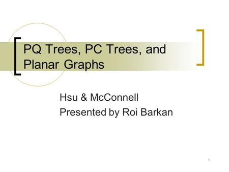 1 PQ Trees, PC Trees, and Planar Graphs Hsu & McConnell Presented by Roi Barkan.