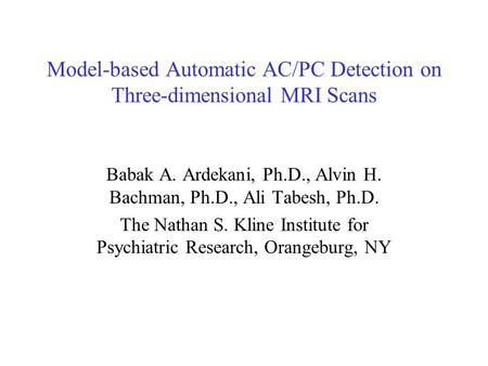Model-based Automatic AC/PC Detection on Three-dimensional MRI Scans Babak A. Ardekani, Ph.D., Alvin H. Bachman, Ph.D., Ali Tabesh, Ph.D. The Nathan S.