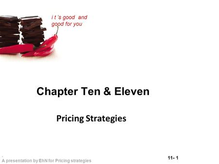 11- 1. A presentation by EhN for Pricing strategies i t 's good and good for you Chapter Ten & Eleven Pricing Strategies.