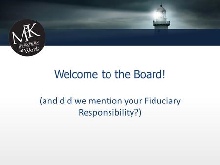 Welcome to the Board! (and did we mention your Fiduciary Responsibility?)