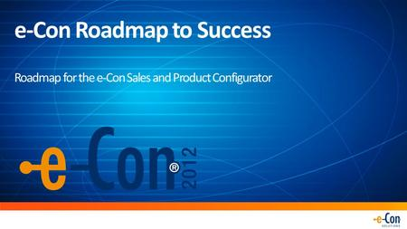 E-Con Roadmap to Success Roadmap for the e-Con Sales and Product Configurator.