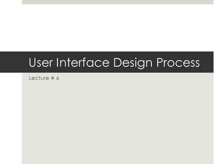 User Interface Design Process Lecture # 6. CS 615 - Structure  Understand the User Interface  Design the User Interface  Evaluate the User Interface.
