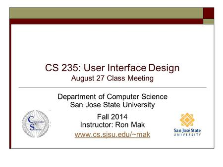 CS 235: User Interface Design August 27 Class Meeting Department of Computer Science San Jose State University Fall 2014 Instructor: Ron Mak www.cs.sjsu.edu/~mak.