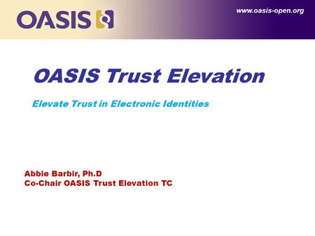 OASIS Trust Elevation Elevate Trust in Electronic Identities www.oasis-open.org Abbie Barbir, Ph.D Co-Chair OASIS Trust Elevation TC.