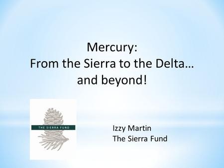 Mercury: From the Sierra to the Delta… and beyond! Izzy Martin The Sierra Fund.