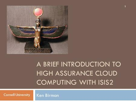 A BRIEF INTRODUCTION TO HIGH ASSURANCE CLOUD COMPUTING WITH ISIS2 Ken Birman 1 Cornell University.