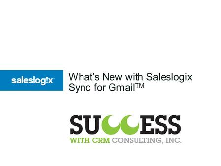 What's New with Saleslogix Sync for Gmail TM. 2 Saleslogix Sync for Gmail Feature Overview Administration Email Integration Contacts Integration Tasks.