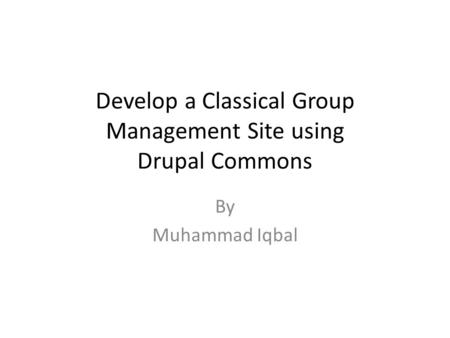 Develop a Classical Group Management Site using Drupal Commons By Muhammad Iqbal.