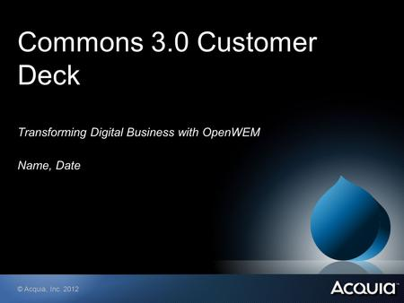 © Acquia, Inc. 2012 Commons 3.0 Customer Deck Transforming Digital Business with OpenWEM Name, Date.