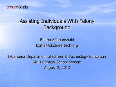 Assisting Individuals With Felony Background Behrooz Jahanshahi Oklahoma Department of Career & Technology Education Skills Centers.