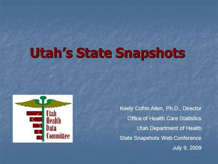 Utah's State Snapshots Keely Cofrin Allen, Ph.D., Director Office of Health Care Statistics Utah Department of Health State Snapshots Web Conference July.