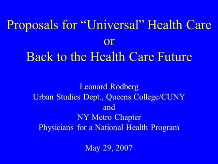 "Proposals for ""Universal"" Health Care or Back to the Health Care Future Leonard Rodberg Urban Studies Dept., Queens College/CUNY and NY Metro Chapter Physicians."