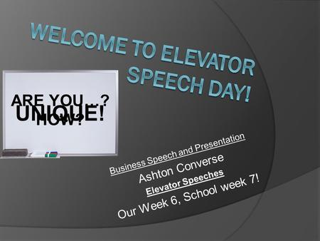 Business Speech and Presentation Ashton Converse Elevator Speeches Our Week 6, School week 7! UNIQUE! ARE YOU…? HOW?