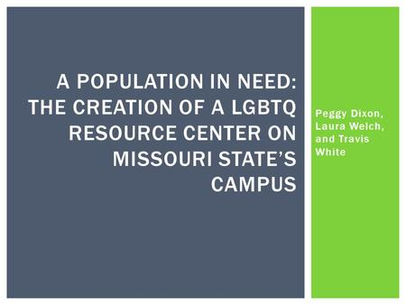Peggy Dixon, Laura Welch, and Travis White A POPULATION IN NEED: THE CREATION OF A LGBTQ RESOURCE CENTER ON MISSOURI STATE'S CAMPUS.