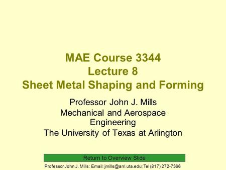 Return to Overview Slide Professor John J. Mills:   Tel (817) 272-7366 MAE Course 3344 Lecture 8 Sheet Metal Shaping and Forming.