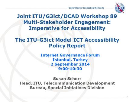 Committed to Connecting the World 1 Joint ITU/G3ict/DCAD Workshop 89 Multi-Stakeholder Engagement: Imperative for Accessibility The ITU-G3ict Model ICT.