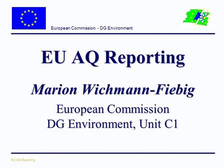 European Commission - DG Environment EU AQ Reporting Marion Wichmann-Fiebig European Commission DG Environment, Unit C1.